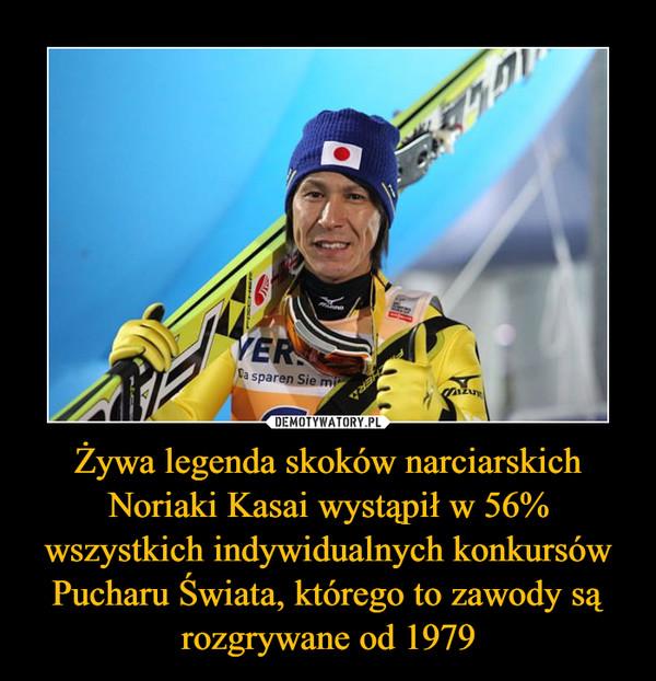 Żywa legenda skoków narciarskich Noriaki Kasai wystąpił w 56% wszystkich indywidualnych konkursów Pucharu Świata, którego to zawody są rozgrywane od 1979 –