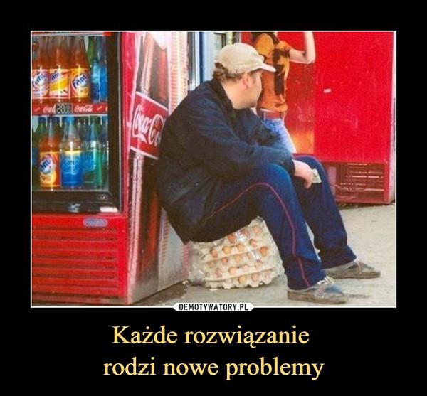 Każde rozwiązanie rodzi nowe problemy –