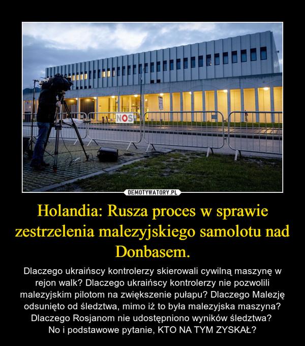 Holandia: Rusza proces w sprawie zestrzelenia malezyjskiego samolotu nad Donbasem. – Dlaczego ukraińscy kontrolerzy skierowali cywilną maszynę w rejon walk? Dlaczego ukraińscy kontrolerzy nie pozwolili malezyjskim pilotom na zwiększenie pułapu? Dlaczego Malezję odsunięto od śledztwa, mimo iż to była malezyjska maszyna? Dlaczego Rosjanom nie udostępniono wyników śledztwa? No i podstawowe pytanie, KTO NA TYM ZYSKAŁ?