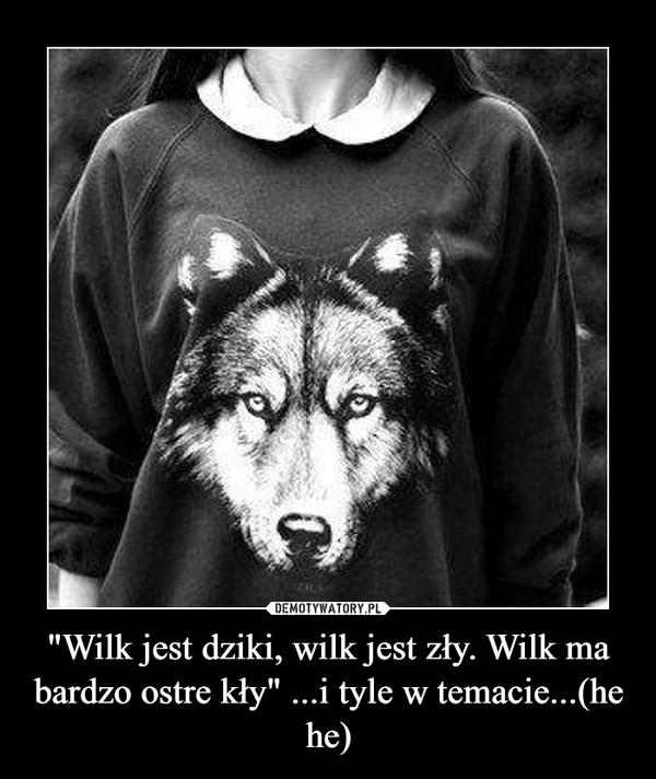 """""""Wilk jest dziki, wilk jest zły. Wilk ma bardzo ostre kły"""" ...i tyle w temacie...(he he) –"""