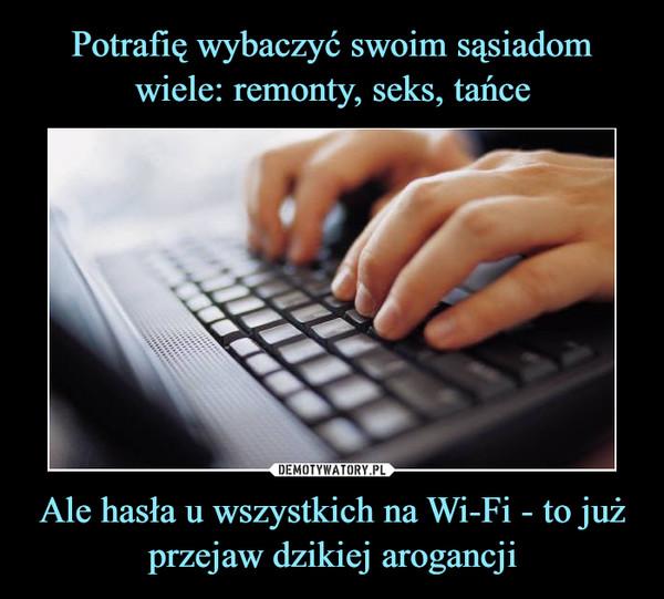 Ale hasła u wszystkich na Wi-Fi - to już przejaw dzikiej arogancji –