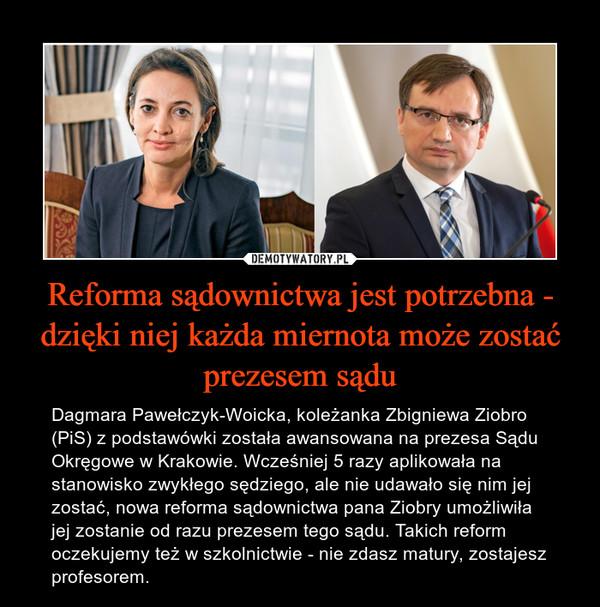 Reforma sądownictwa jest potrzebna - dzięki niej każda miernota może zostać prezesem sądu – Dagmara Pawełczyk-Woicka, koleżanka Zbigniewa Ziobro (PiS) z podstawówki została awansowana na prezesa Sądu Okręgowe w Krakowie. Wcześniej 5 razy aplikowała na stanowisko zwykłego sędziego, ale nie udawało się nim jej zostać, nowa reforma sądownictwa pana Ziobry umożliwiła jej zostanie od razu prezesem tego sądu. Takich reform oczekujemy też w szkolnictwie - nie zdasz matury, zostajesz profesorem.