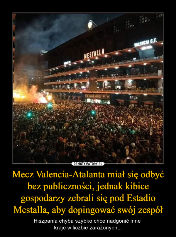 Mecz Valencia-Atalanta miał się odbyć bez publiczności, jednak kibice gospodarzy zebrali się pod Estadio Mestalla, aby dopingować swój zespół – Hiszpania chyba szybko chce nadgonić inne kraje w liczbie zarażonych...