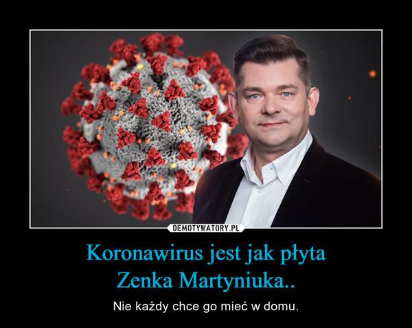 Koronawirus jest jak płytaZenka Martyniuka.. – Nie każdy chce go mieć w domu.