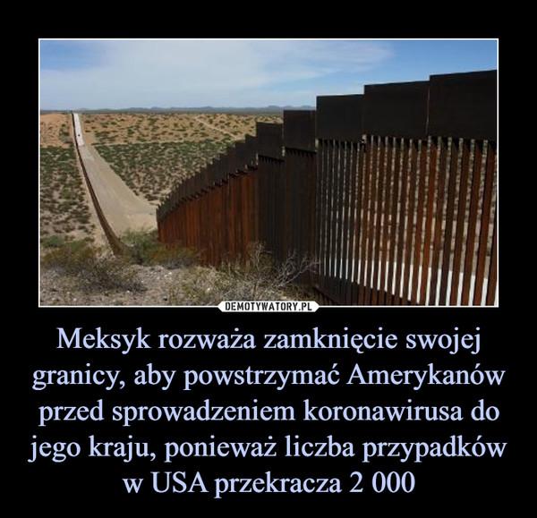 Meksyk rozważa zamknięcie swojej granicy, aby powstrzymać Amerykanów przed sprowadzeniem koronawirusa do jego kraju, ponieważ liczba przypadków w USA przekracza 2 000 –