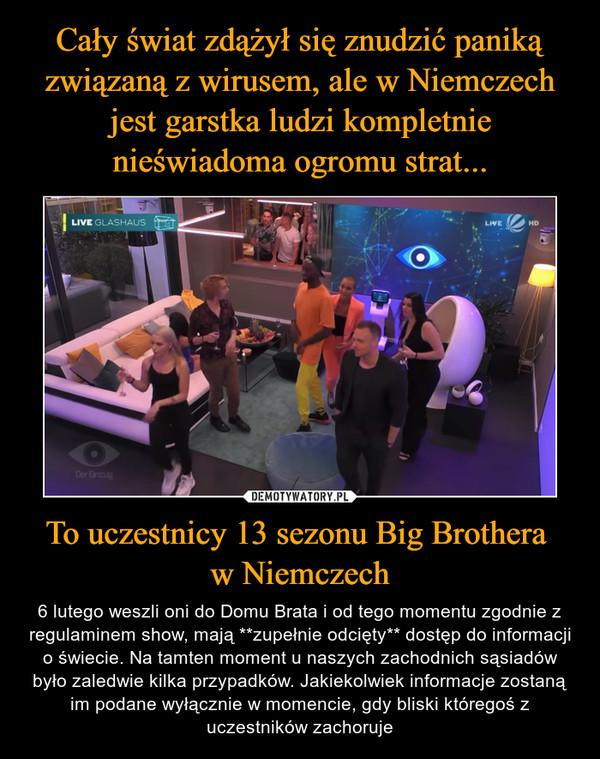 To uczestnicy 13 sezonu Big Brothera w Niemczech – 6 lutego weszli oni do Domu Brata i od tego momentu zgodnie z regulaminem show, mają **zupełnie odcięty** dostęp do informacji o świecie. Na tamten moment u naszych zachodnich sąsiadów było zaledwie kilka przypadków. Jakiekolwiek informacje zostaną im podane wyłącznie w momencie, gdy bliski któregoś z uczestników zachoruje