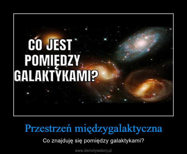 Przestrzeń międzygalaktyczna – Co znajduję się pomiędzy galaktykami?