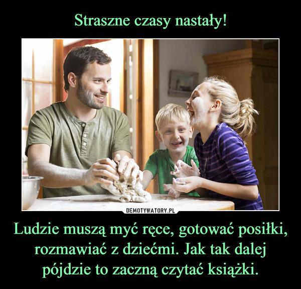 Ludzie muszą myć ręce, gotować posiłki, rozmawiać z dziećmi. Jak tak dalej pójdzie to zaczną czytać książki. –