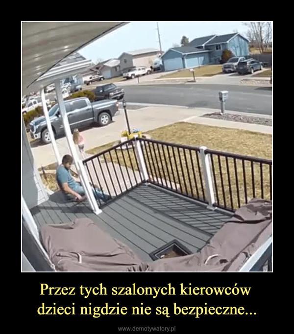 Przez tych szalonych kierowców dzieci nigdzie nie są bezpieczne... –