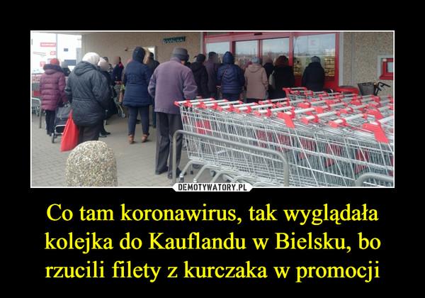 Co tam koronawirus, tak wyglądała kolejka do Kauflandu w Bielsku, bo rzucili filety z kurczaka w promocji –