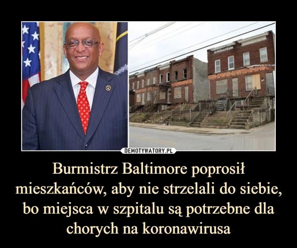 Burmistrz Baltimore poprosił mieszkańców, aby nie strzelali do siebie, bo miejsca w szpitalu są potrzebne dla chorych na koronawirusa –