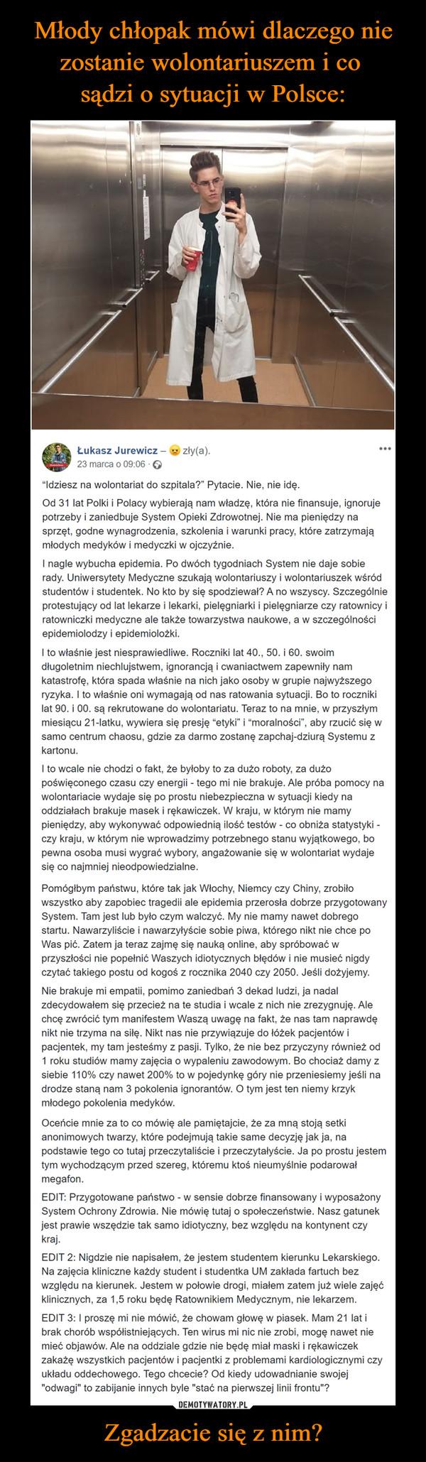 """Zgadzacie się z nim? –  Łukasz Jurewicz – zły(a).23 marca o 09:06 · """"Idziesz na wolontariat do szpitala?"""" Pytacie. Nie, nie idę.Od 31 lat Polki i Polacy wybierają nam władzę, która nie finansuje, ignoruje potrzeby i zaniedbuje System Opieki Zdrowotnej. Nie ma pieniędzy na sprzęt, godne wynagrodzenia, szkolenia i warunki pracy, które zatrzymają młodych medyków i medyczki w ojczyźnie.I nagle wybucha epidemia. Po dwóch tygodniach System nie daje sobie rady. Uniwersytety Medyczne szukają wolontariuszy i wolontariuszek wśród studentów i studentek. No kto by się spodziewał? A no wszyscy. Szczególnie protestujący od lat lekarze i lekarki, pielęgniarki i pielęgniarze czy ratownicy i ratowniczki medyczne ale także towarzystwa naukowe, a w szczególności epidemiolodzy i epidemiolożki.I to właśnie jest niesprawiedliwe. Roczniki lat 40., 50. i 60. swoim długoletnim niechlujstwem, ignorancją i cwaniactwem zapewniły nam katastrofę, która spada właśnie na nich jako osoby w grupie najwyższego ryzyka. I to właśnie oni wymagają od nas ratowania sytuacji. Bo to roczniki lat 90. i 00. są rekrutowane do wolontariatu. Teraz to na mnie, w przyszłym miesiącu 21-latku, wywiera się presję """"etyki"""" i """"moralności"""", aby rzucić się w samo centrum chaosu, gdzie za darmo zostanę zapchaj-dziurą Systemu z kartonu.I to wcale nie chodzi o fakt, że byłoby to za dużo roboty, za dużo poświęconego czasu czy energii - tego mi nie brakuje. Ale próba pomocy na wolontariacie wydaje się po prostu niebezpieczna w sytuacji kiedy na oddziałach brakuje masek i rękawiczek. W kraju, w którym nie mamy pieniędzy, aby wykonywać odpowiednią ilość testów - co obniża statystyki - czy kraju, w którym nie wprowadzimy potrzebnego stanu wyjątkowego, bo pewna osoba musi wygrać wybory, angażowanie się w wolontariat wydaje się co najmniej nieodpowiedzialne.Pomógłbym państwu, które tak jak Włochy, Niemcy czy Chiny, zrobiło wszystko aby zapobiec tragedii ale epidemia przerosła dobrze przygotowany System. Tam jest lub było czym walcz"""