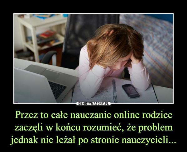 Przez to całe nauczanie online rodzice zaczęli w końcu rozumieć, że problem jednak nie leżał po stronie nauczycieli... –