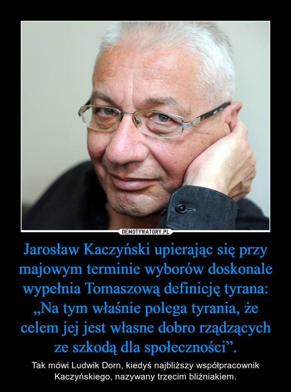 """Jarosław Kaczyński upierając się przy majowym terminie wyborów doskonale wypełnia Tomaszową definicję tyrana: """"Na tym właśnie polega tyrania, że celem jej jest własne dobro rządzących ze szkodą dla społeczności"""". – Tak mówi Ludwik Dorn, kiedyś najbliższy współpracownik Kaczyńskiego, nazywany trzecim bliźniakiem."""