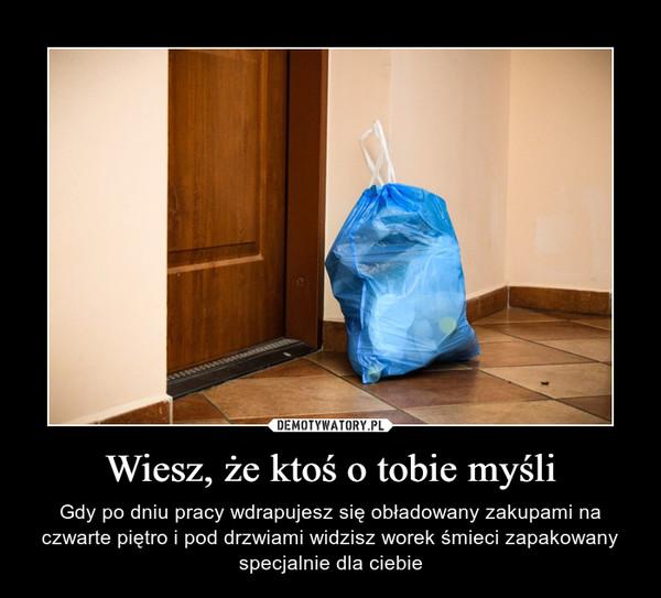 Wiesz, że ktoś o tobie myśli – Gdy po dniu pracy wdrapujesz się obładowany zakupami na czwarte piętro i pod drzwiami widzisz worek śmieci zapakowany specjalnie dla ciebie