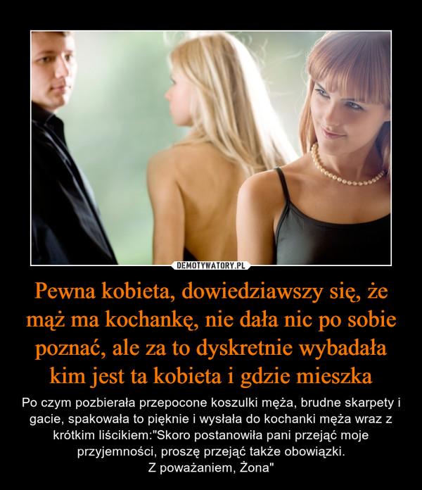 """Pewna kobieta, dowiedziawszy się, że mąż ma kochankę, nie dała nic po sobie poznać, ale za to dyskretnie wybadała kim jest ta kobieta i gdzie mieszka – Po czym pozbierała przepocone koszulki męża, brudne skarpety i gacie, spakowała to pięknie i wysłała do kochanki męża wraz z krótkim liścikiem:""""Skoro postanowiła pani przejąć moje przyjemności, proszę przejąć także obowiązki.Z poważaniem, Żona"""""""
