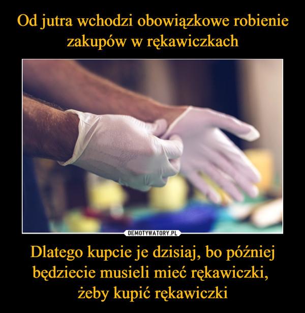 Dlatego kupcie je dzisiaj, bo później będziecie musieli mieć rękawiczki, żeby kupić rękawiczki –