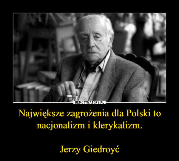 Największe zagrożenia dla Polski to nacjonalizm i klerykalizm.Jerzy Giedroyć –