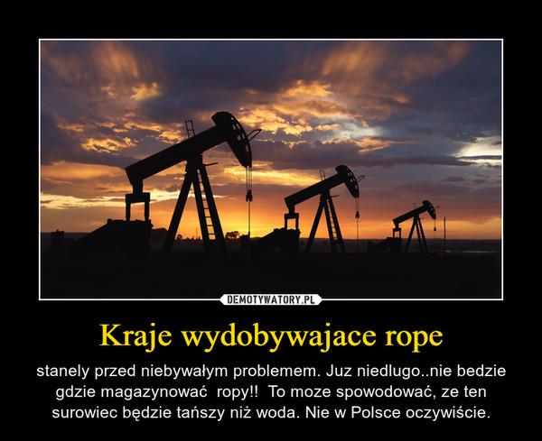Kraje wydobywajace rope – stanely przed niebywałym problemem. Juz niedlugo..nie bedzie gdzie magazynować  ropy!!  To moze spowodować, ze ten surowiec będzie tańszy niż woda. Nie w Polsce oczywiście.