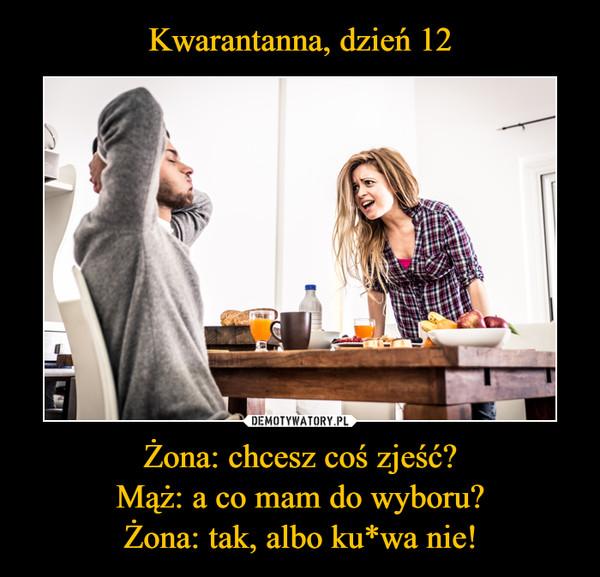Żona: chcesz coś zjeść?Mąż: a co mam do wyboru?Żona: tak, albo ku*wa nie! –