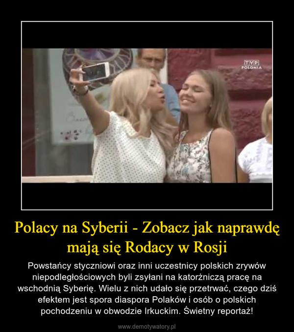 Polacy na Syberii - Zobacz jak naprawdę mają się Rodacy w Rosji – Powstańcy styczniowi oraz inni uczestnicy polskich zrywów niepodległościowych byli zsyłani na katorżniczą pracę na wschodnią Syberię. Wielu z nich udało się przetrwać, czego dziś efektem jest spora diaspora Polaków i osób o polskich pochodzeniu w obwodzie Irkuckim. Świetny reportaż!