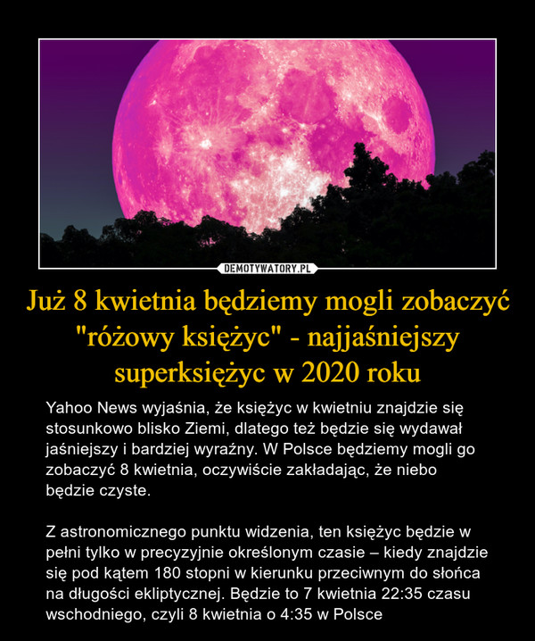 """Już 8 kwietnia będziemy mogli zobaczyć """"różowy księżyc"""" - najjaśniejszy superksiężyc w 2020 roku – Yahoo News wyjaśnia, że księżyc w kwietniu znajdzie się stosunkowo blisko Ziemi, dlatego też będzie się wydawał jaśniejszy i bardziej wyraźny. W Polsce będziemy mogli go zobaczyć 8 kwietnia, oczywiście zakładając, że niebo będzie czyste.Z astronomicznego punktu widzenia, ten księżyc będzie w pełni tylko w precyzyjnie określonym czasie – kiedy znajdzie się pod kątem 180 stopni w kierunku przeciwnym do słońca na długości ekliptycznej. Będzie to 7 kwietnia 22:35 czasu wschodniego, czyli 8 kwietnia o 4:35 w Polsce"""