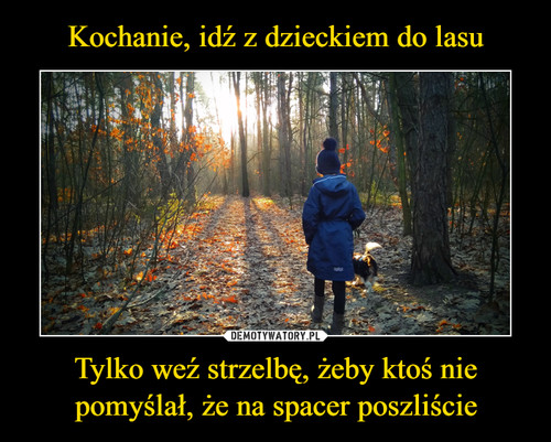 Kochanie, idź z dzieckiem do lasu Tylko weź strzelbę, żeby ktoś nie pomyślał, że na spacer poszliście