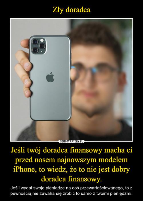 Zły doradca Jeśli twój doradca finansowy macha ci przed nosem najnowszym modelem iPhone, to wiedz, że to nie jest dobry doradca finansowy.