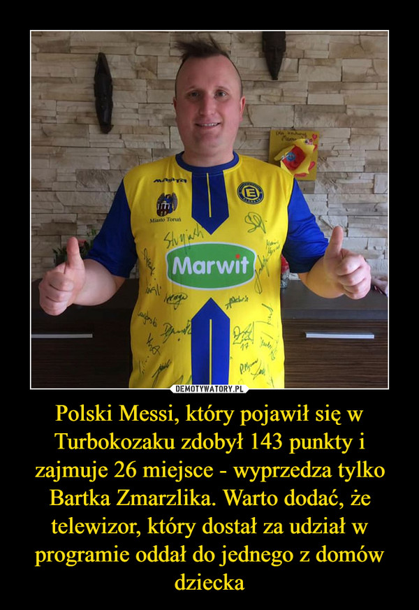 Polski Messi, który pojawił się w Turbokozaku zdobył 143 punkty i zajmuje 26 miejsce - wyprzedza tylko Bartka Zmarzlika. Warto dodać, że telewizor, który dostał za udział w programie oddał do jednego z domów dziecka –