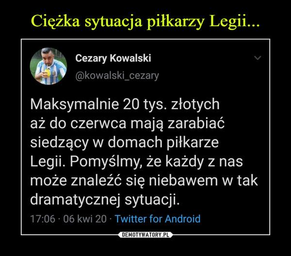 –  Cezary Kowalski Maksymalnie 20 tys. złotych aż do czerwca mają zarabiać siedzący w domach piłkarze Legii. pomyślmy, że każdy z nas może naleźć się niebawem w tak dramatycznej sytuacji