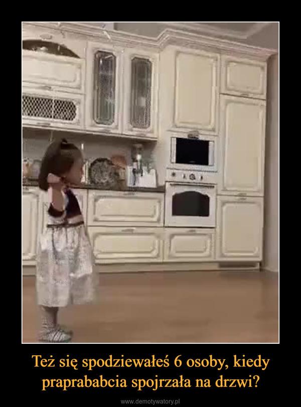 Też się spodziewałeś 6 osoby, kiedy praprababcia spojrzała na drzwi? –