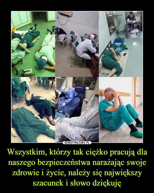 Wszystkim, którzy tak ciężko pracują dla naszego bezpieczeństwa narażając swoje zdrowie i życie, należy się największy szacunek i słowo dziękuję –