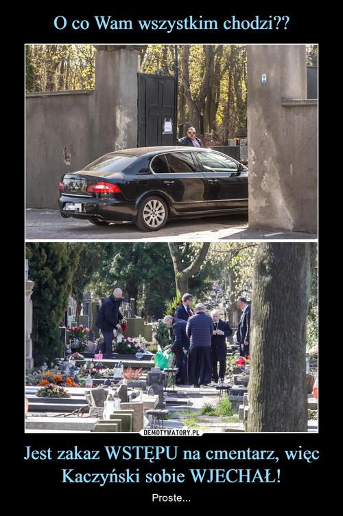 O co Wam wszystkim chodzi?? Jest zakaz WSTĘPU na cmentarz, więc Kaczyński sobie WJECHAŁ!