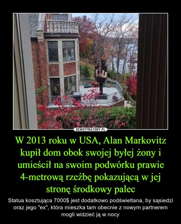 """W 2013 roku w USA, Alan Markovitz kupił dom obok swojej byłej żony i umieścił na swoim podwórku prawie 4-metrową rzeźbę pokazującą w jej stronę środkowy palec – Statua kosztująca 7000$ jest dodatkowo podświetlana, by sąsiedzi oraz jego """"ex"""", która mieszka tam obecnie z nowym partnerem mogli widzieć ją w nocy"""