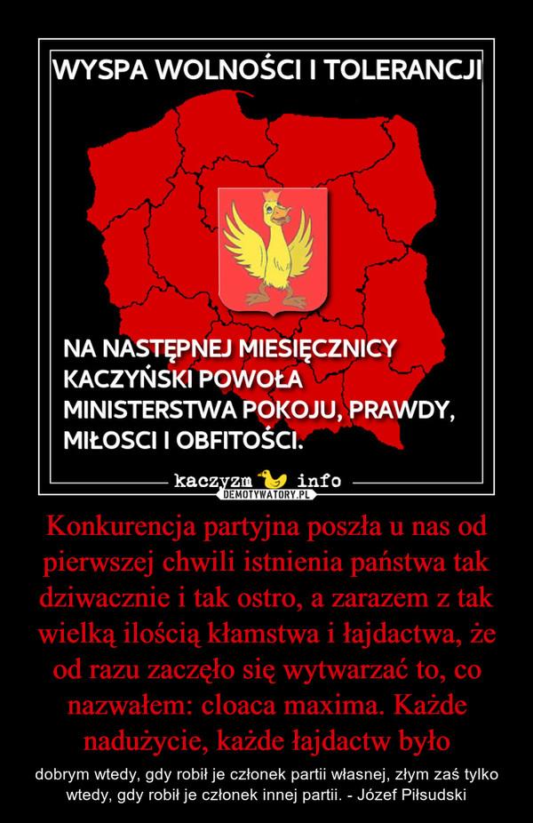 Konkurencja partyjna poszła u nas od pierwszej chwili istnienia państwa tak dziwacznie i tak ostro, a zarazem z tak wielką ilością kłamstwa i łajdactwa, że od razu zaczęło się wytwarzać to, co nazwałem: cloaca maxima. Każde nadużycie, każde łajdactw było – dobrym wtedy, gdy robił je członek partii własnej, złym zaś tylko wtedy, gdy robił je członek innej partii. - Józef Piłsudski