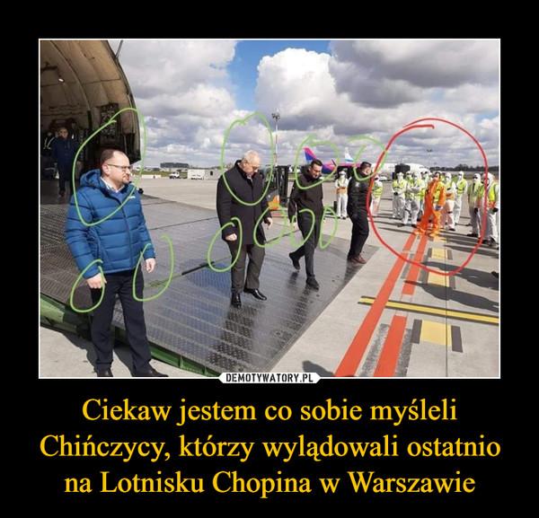 Ciekaw jestem co sobie myśleli Chińczycy, którzy wylądowali ostatnio na Lotnisku Chopina w Warszawie –