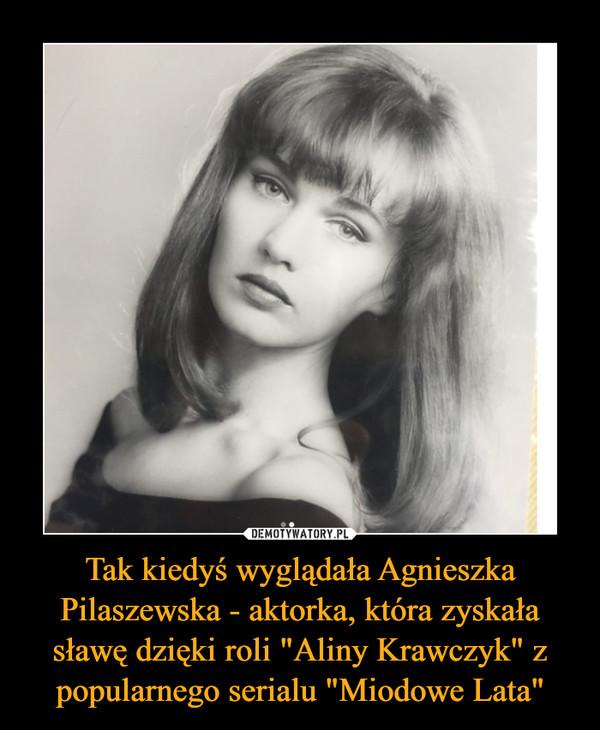 """Tak kiedyś wyglądała Agnieszka Pilaszewska - aktorka, która zyskała sławę dzięki roli """"Aliny Krawczyk"""" z popularnego serialu """"Miodowe Lata"""" –"""