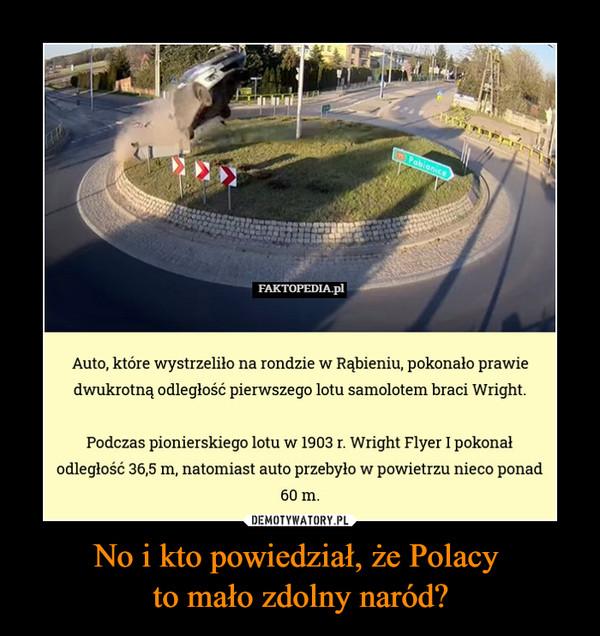 No i kto powiedział, że Polacy to mało zdolny naród? –  Auto, które wystrzeliło na rondzie w Rąbieniu, pokonało prawie dwukrotną odległość pierwszego lotu samolotem braci Wright. Podczas pionierskiego lotu w 1903 r. Wright Flyer I pokonał odległość 36,5 m, natomiast auto przebyło w powietrzu nieco ponad 60 m.