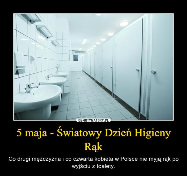 5 maja - Światowy Dzień Higieny Rąk – Co drugi mężczyzna i co czwarta kobieta w Polsce nie myją rąk po wyjściu z toalety.