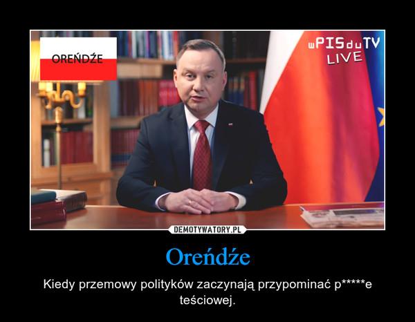 Oreńdźe – Kiedy przemowy polityków zaczynają przypominać p*****e teściowej.