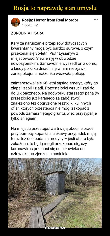 –  Rosja: Horror from Real Mordor1 godz. • OZBRODNIA I KARAKary za naruszanie przepisów dotyczącychkwarantanny mogą być bardzo surowe, o czymprzekonał się 36-letni Piotr Łysianyw zmiejscowości Siewiernyj w obwodzienowosybirskim. Samowolnie wyszedł on z domu,a kiedy po kilku dniach się w nim nie zjawił,zaniepokojona małżonka wezwała policję.zainteresował się 66-letni sąsiad-emeryt, który gozłapał, zabił i zjadł. Pozostałości wrzucił zaś dodołu kloacznego. Na podwórku starszego pana (wprzeszłości już karanego za zabójstwo)znaleziono też obgryzione resztki kilku innychofiar, których przestępca nie mógł zakopać zpowodu zamarzniętego gruntu, więc przysypał jetylko śniegiem.Na miejscu przestępstwa trwają obecnie praceprzy pomocy koparki, a ciekawy przypadek mająteraz też do zbadania medycy - jeśli ofiara byłazakażona, to będą mogli przekonać się, czykoronawirus przenosi się od człowieka doczłowieka po zjedzeniu nosiciela.