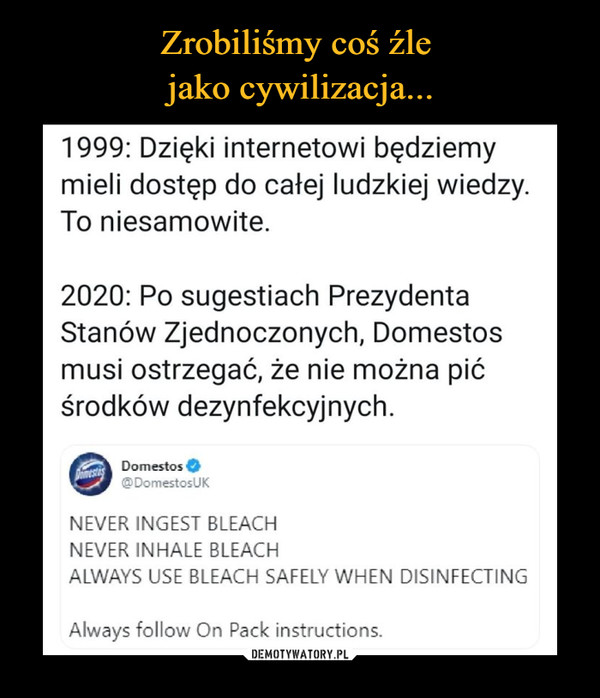 –  1999: Dzięki internetowi będziemymieli dostęp do całej ludzkiej wiedzy.To niesamowite.2020: Po sugestiach PrezydentaStanów Zjednoczonych, Domestosmusi ostrzegać, że nie można pićśrodków dezynfekcyjnych.