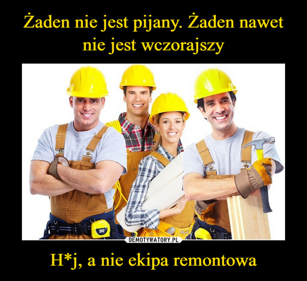 H*j, a nie ekipa remontowa –