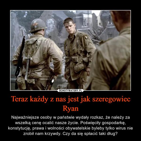 Teraz każdy z nas jest jak szeregowiec Ryan – Najważniejsze osoby w państwie wydały rozkaz, że należy za wszelką cenę ocalić nasze życie. Poświęciły gospodarkę, konstytucję, prawa i wolności obywatelskie byleby tylko wirus nie zrobił nam krzywdy. Czy da się spłacić taki dług?