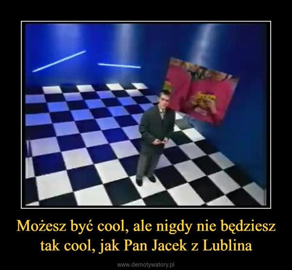 Możesz być cool, ale nigdy nie będziesz tak cool, jak Pan Jacek z Lublina –
