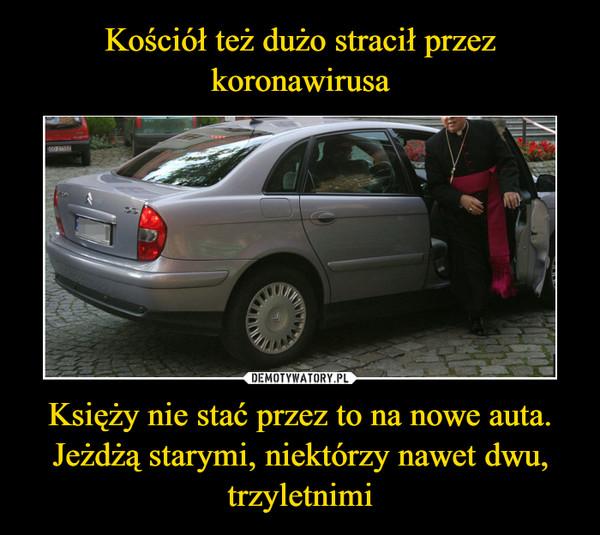 Księży nie stać przez to na nowe auta. Jeżdżą starymi, niektórzy nawet dwu, trzyletnimi –