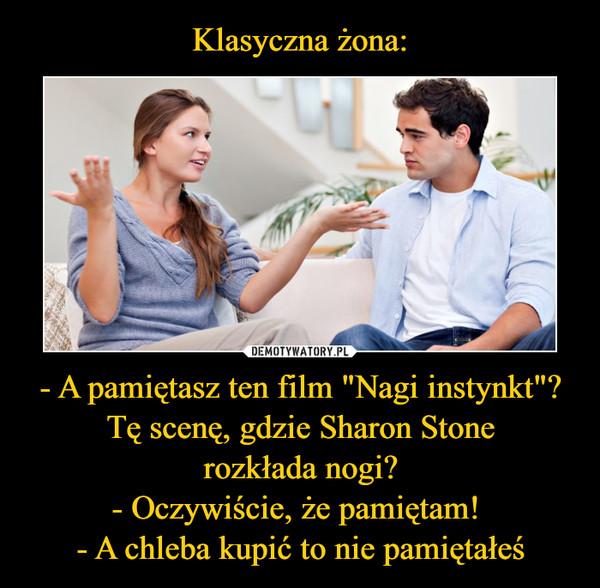"""- A pamiętasz ten film """"Nagi instynkt""""? Tę scenę, gdzie Sharon Stone rozkłada nogi? - Oczywiście, że pamiętam! - A chleba kupić to nie pamiętałeś –"""