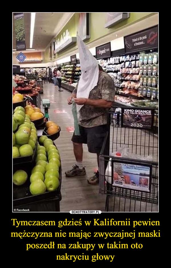 Tymczasem gdzieś w Kalifornii pewien mężczyzna nie mając zwyczajnej maski poszedł na zakupy w takim oto nakryciu głowy –