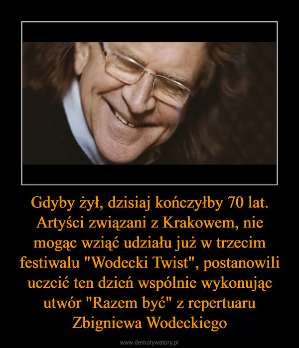 """Gdyby żył, dzisiaj kończyłby 70 lat. Artyści związani z Krakowem, nie mogąc wziąć udziału już w trzecim festiwalu """"Wodecki Twist"""", postanowili uczcić ten dzień wspólnie wykonując utwór """"Razem być"""" z repertuaru Zbigniewa Wodeckiego –"""