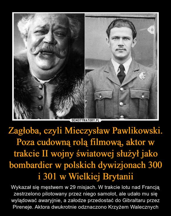 Zagłoba, czyli Mieczysław Pawlikowski. Poza cudowną rolą filmową, aktor w trakcie II wojny światowej służył jako bombardier w polskich dywizjonach 300 i 301 w Wielkiej Brytanii – Wykazał się męstwem w 29 misjach. W trakcie lotu nad Francją zestrzelono pilotowany przez niego samolot, ale udało mu się wylądować awaryjnie, a załodze przedostać do Gibraltaru przez Pireneje. Aktora dwukrotnie odznaczono Krzyżem Walecznych